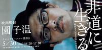 「非道に生きる! 園 子温」講演会 5/30